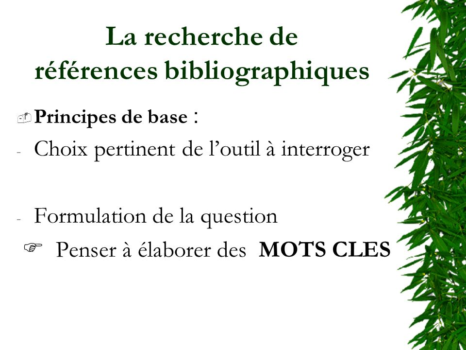 La recherche de références bibliographiques Principes de base : - Choix pertinent de loutil à interroger - Formulation de la question Penser à élaborer des MOTS CLES