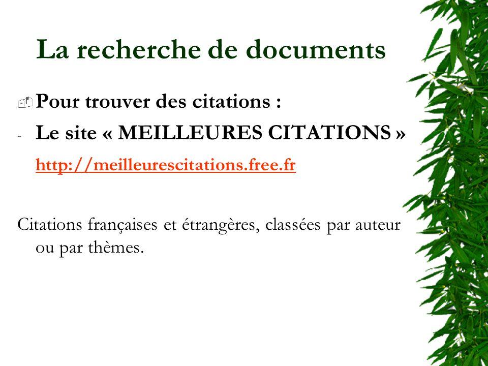 La recherche de documents Pour trouver des citations : - Le site « MEILLEURES CITATIONS » http://meilleurescitations.free.fr Citations françaises et étrangères, classées par auteur ou par thèmes.