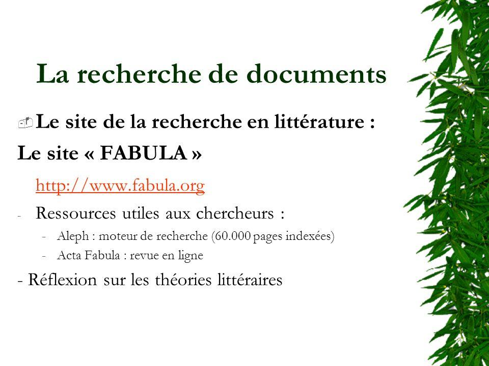 La recherche de documents Le site de la recherche en littérature : Le site « FABULA » http://www.fabula.org - Ressources utiles aux chercheurs : -Aleph : moteur de recherche (60.000 pages indexées) -Acta Fabula : revue en ligne - Réflexion sur les théories littéraires