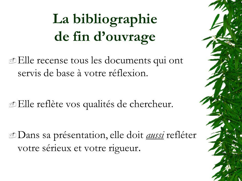 La bibliographie de fin douvrage Elle recense tous les documents qui ont servis de base à votre réflexion.