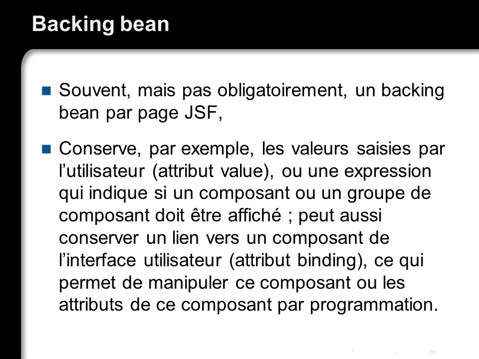 Backing bean Souvent, mais pas obligatoirement, un backing bean par page JSF, Conserve, par exemple, les valeurs saisies par lutilisateur (attribut va