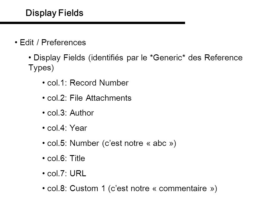 Display Fields Edit / Preferences Display Fields (identifiés par le *Generic* des Reference Types) col.1: Record Number col.2: File Attachments col.3: Author col.4: Year col.5: Number (cest notre « abc ») col.6: Title col.7: URL col.8: Custom 1 (cest notre « commentaire »)