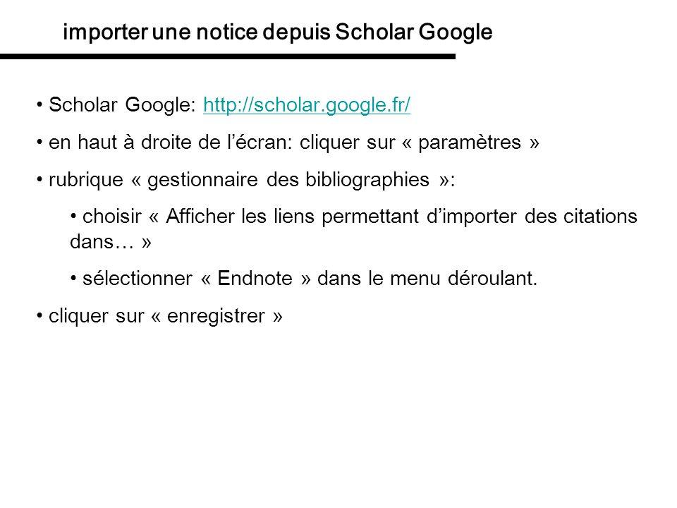 importer une notice depuis Scholar Google sous chaque entrée de Scholar Google, il y a maintenant un lien « Importer dans EndNote » cliquer dessus choisir « open with » Endnote la notice est importée dans la bibliothèque Endnote actuellement ouverte.