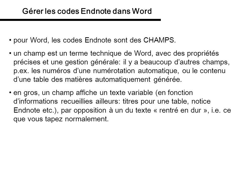 Gérer les codes Endnote dans Word les champs formatés peuvent être affichés en surbrillance, et cest bien utile pour voir ce qui est déjà formaté, et ce qui ne lest pas: Outils / Options / Affichage / Afficher / Champs avec trame: menu déroulant, choisir « toujours » pour laffichage permanent.