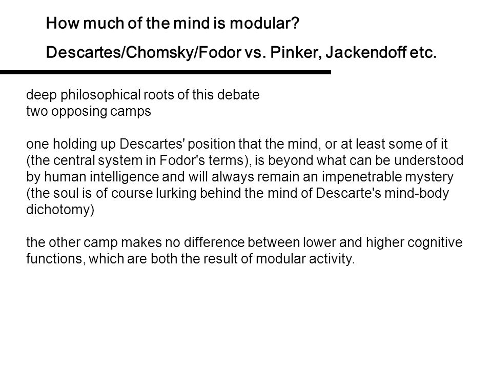 How much of the mind is modular? Descartes/Chomsky/Fodor vs. Pinker, Jackendoff etc. Fodor (1987:27) calls this the