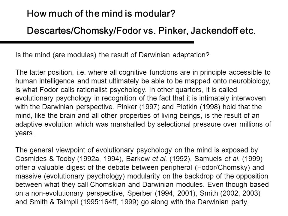 How much of the mind is modular? Descartes/Chomsky/Fodor vs. Pinker, Jackendoff etc. We have seen that the former view is defended by Fodor (1998, 200