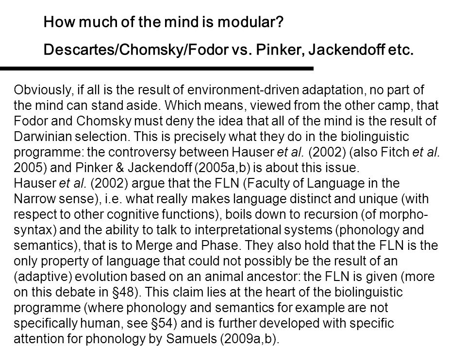 How much of the mind is modular? Descartes/Chomsky/Fodor vs. Pinker, Jackendoff etc. Is the mind (are modules) the result of Darwinian adaptation? The