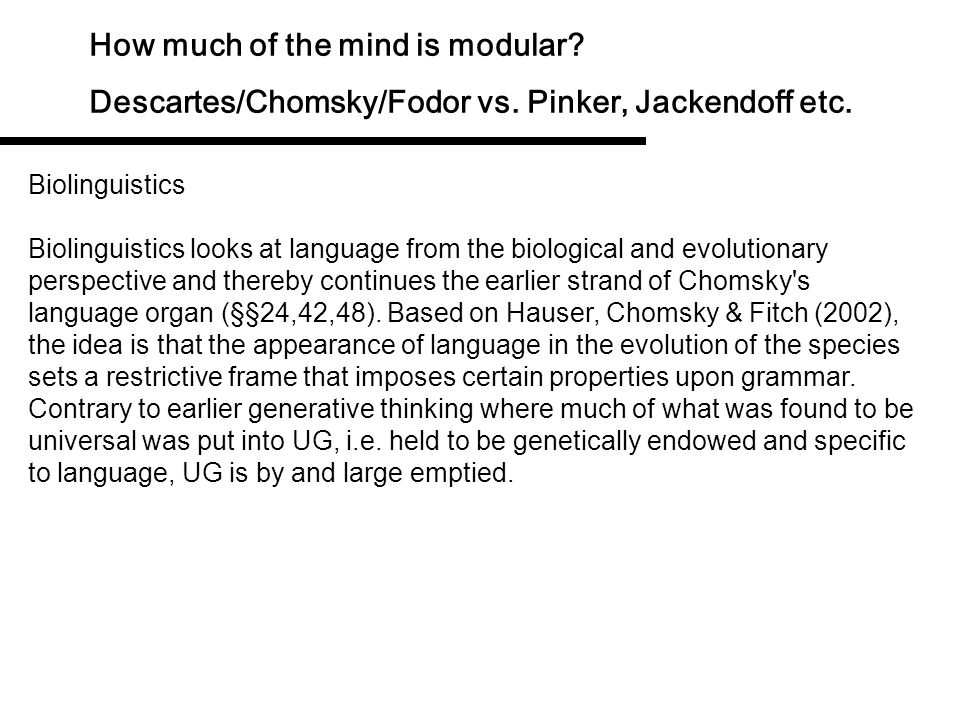 How much of the mind is modular? Descartes/Chomsky/Fodor vs. Pinker, Jackendoff etc. Obviously, if all is the result of environment-driven adaptation,