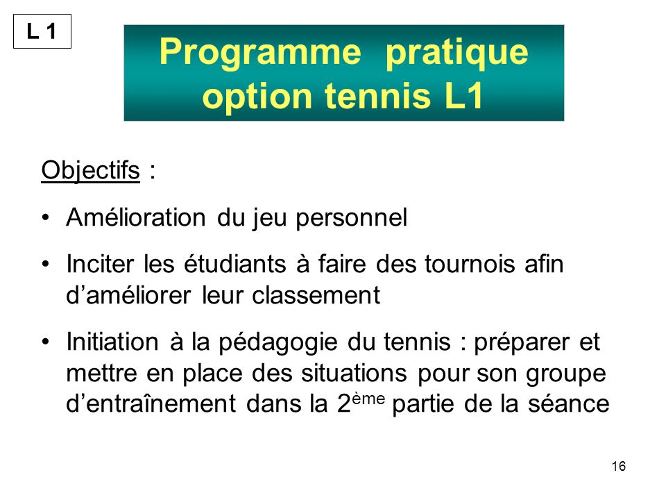 16 Programme pratique option tennis L1 Objectifs : Amélioration du jeu personnel Inciter les étudiants à faire des tournois afin daméliorer leur classement Initiation à la pédagogie du tennis : préparer et mettre en place des situations pour son groupe dentraînement dans la 2 ème partie de la séance L 1