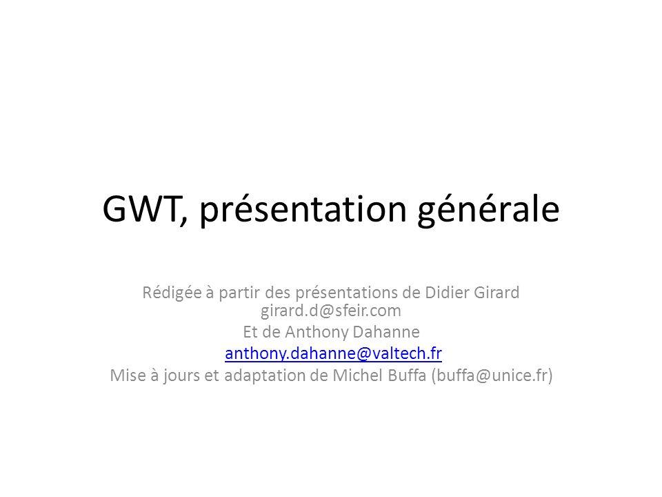 GWT, présentation générale Rédigée à partir des présentations de Didier Girard girard.d@sfeir.com Et de Anthony Dahanne anthony.dahanne@valtech.fr Mis