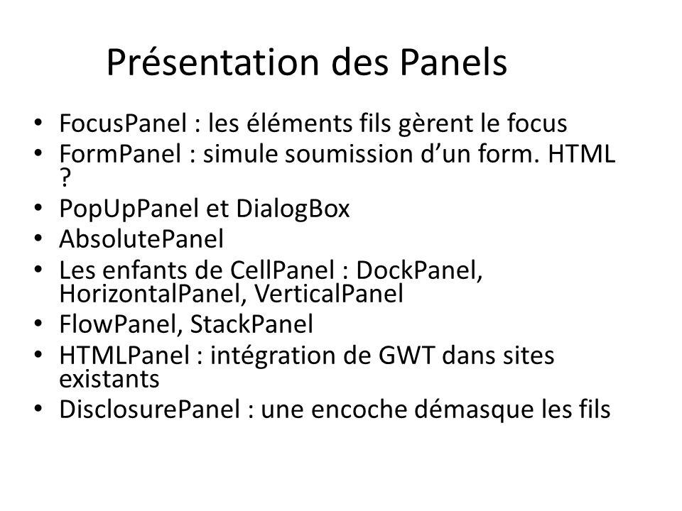 FocusPanel : les éléments fils gèrent le focus FormPanel : simule soumission dun form. HTML ? PopUpPanel et DialogBox AbsolutePanel Les enfants de Cel