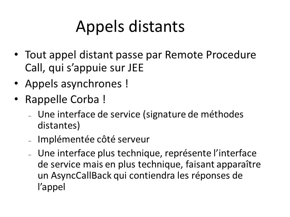 Appels distants Tout appel distant passe par Remote Procedure Call, qui sappuie sur JEE Appels asynchrones ! Rappelle Corba ! – Une interface de servi