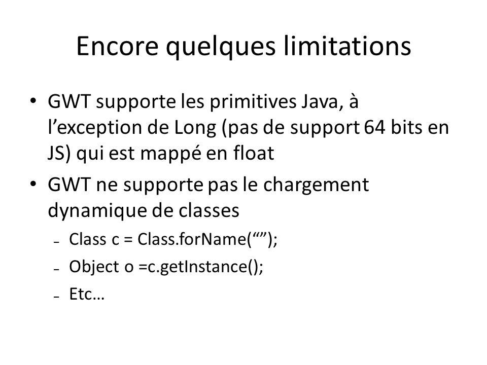 Encore quelques limitations GWT supporte les primitives Java, à lexception de Long (pas de support 64 bits en JS) qui est mappé en float GWT ne suppor
