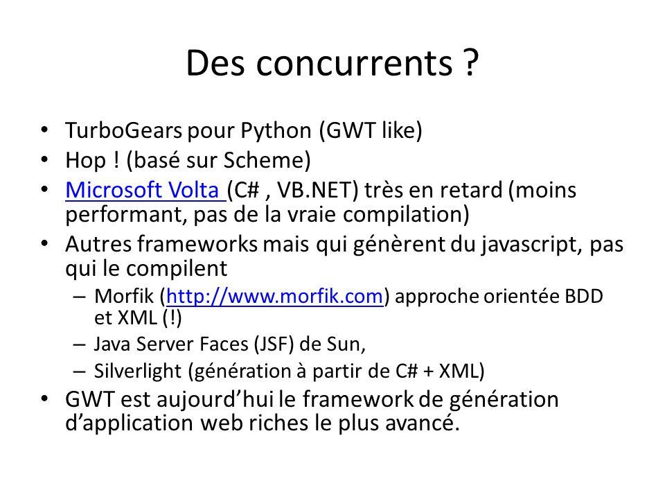 Des concurrents ? TurboGears pour Python (GWT like) Hop ! (basé sur Scheme) Microsoft Volta (C#, VB.NET) très en retard (moins performant, pas de la v