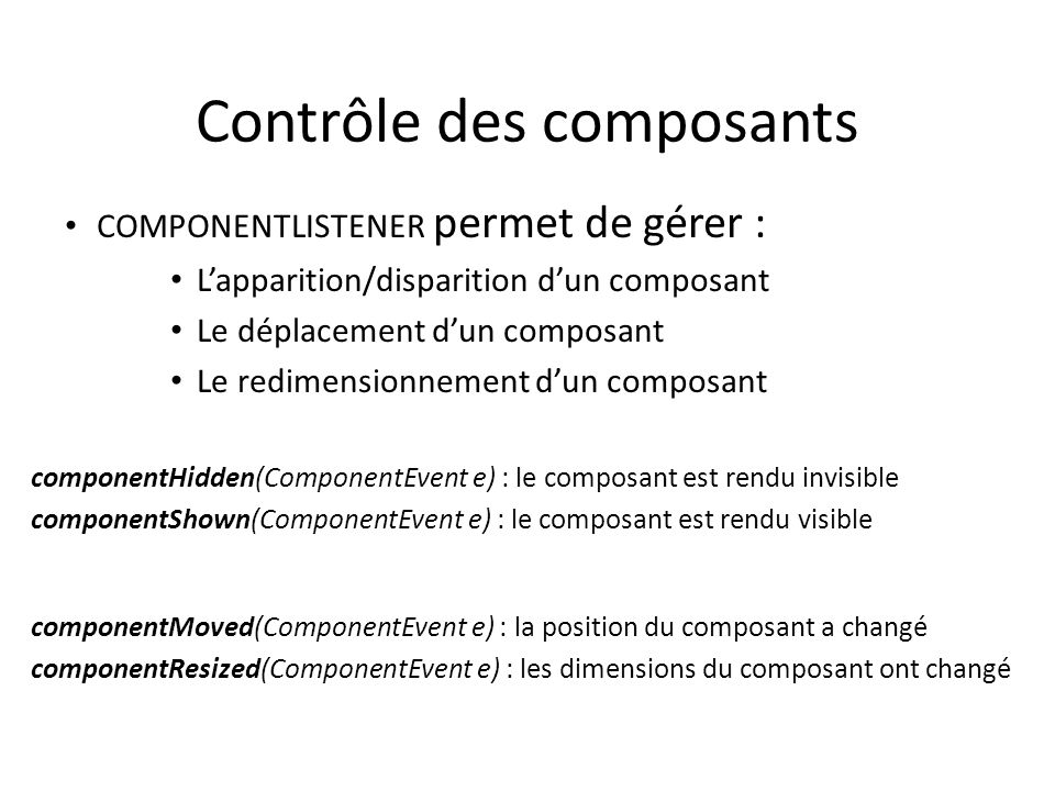 Contrôle des composants COMPONENTLISTENER permet de gérer : Lapparition/disparition dun composant Le déplacement dun composant Le redimensionnement du