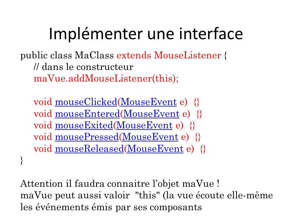 Implémenter une interface public class MaClass extends MouseListener { // dans le constructeur maVue.addMouseListener(this); void mouseClicked(MouseEv