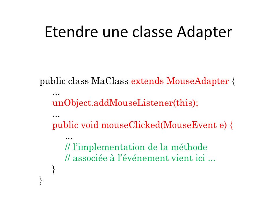 Etendre une classe Adapter public class MaClass extends MouseAdapter {... unObject.addMouseListener(this);... public void mouseClicked(MouseEvent e) {