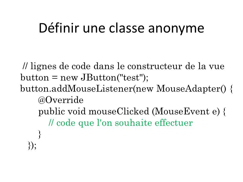 Définir une classe anonyme // lignes de code dans le constructeur de la vue button = new JButton(