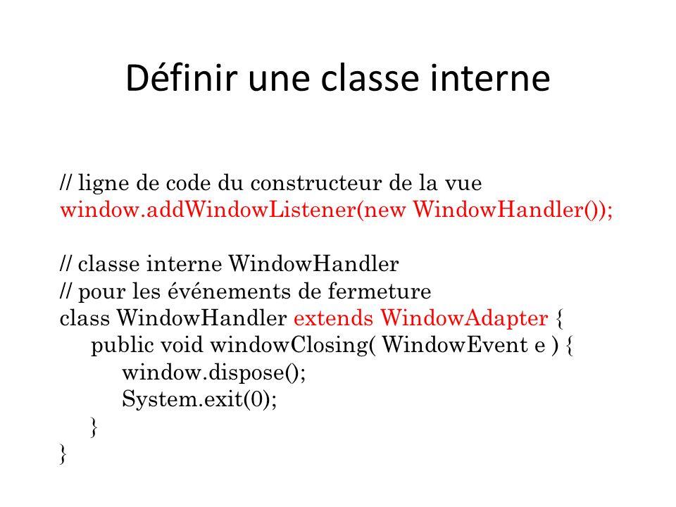 Définir une classe interne // ligne de code du constructeur de la vue window.addWindowListener(new WindowHandler()); // classe interne WindowHandler /