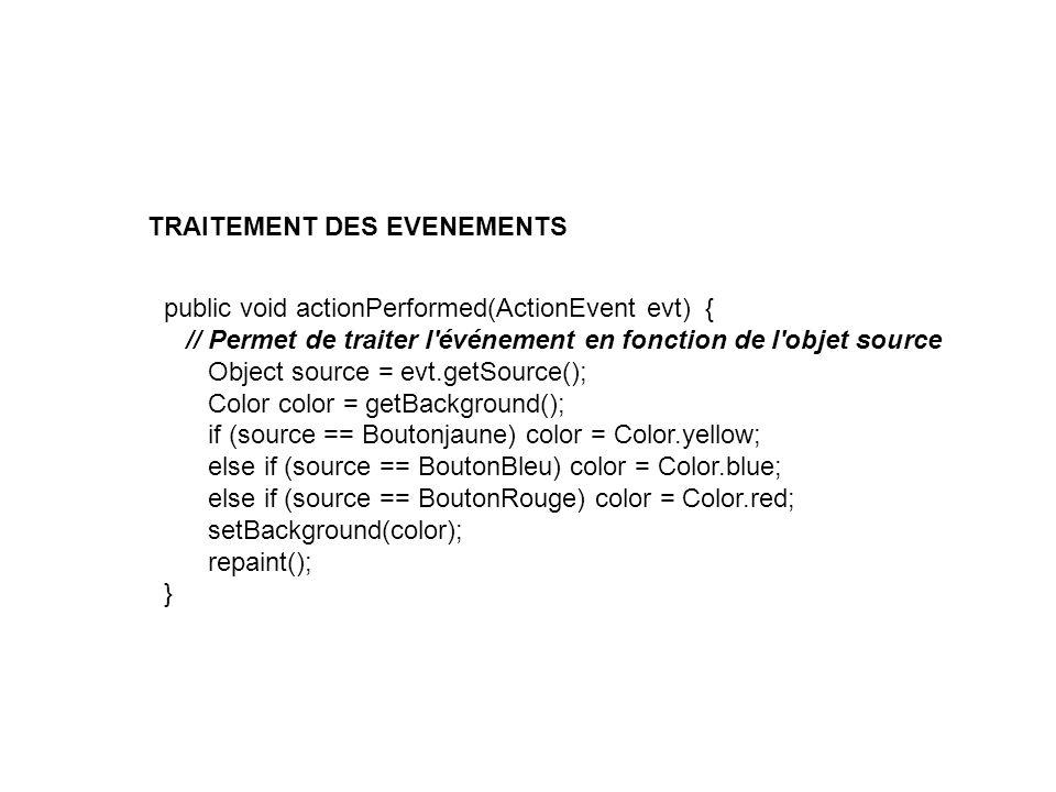 public void actionPerformed(ActionEvent evt) { // Permet de traiter l'événement en fonction de l'objet source Object source = evt.getSource(); Color c
