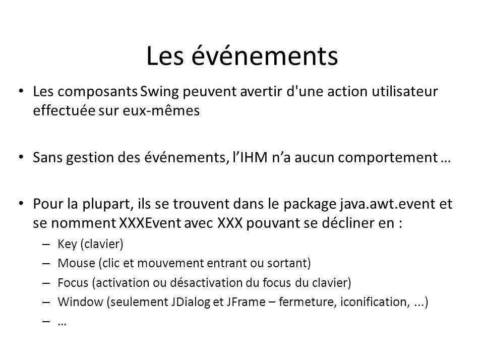 Les événements 6 Les composants Swing peuvent avertir d une action utilisateur effectuée sur eux-mêmes Sans gestion des événements, lIHM na aucun comportement … Pour la plupart, ils se trouvent dans le package java.awt.event et se nomment XXXEvent avec XXX pouvant se décliner en : – Key (clavier) – Mouse (clic et mouvement entrant ou sortant) – Focus (activation ou désactivation du focus du clavier) – Window (seulement JDialog et JFrame – fermeture, iconification,...) – … Il sagit ici dévénements dits « systèmes ».
