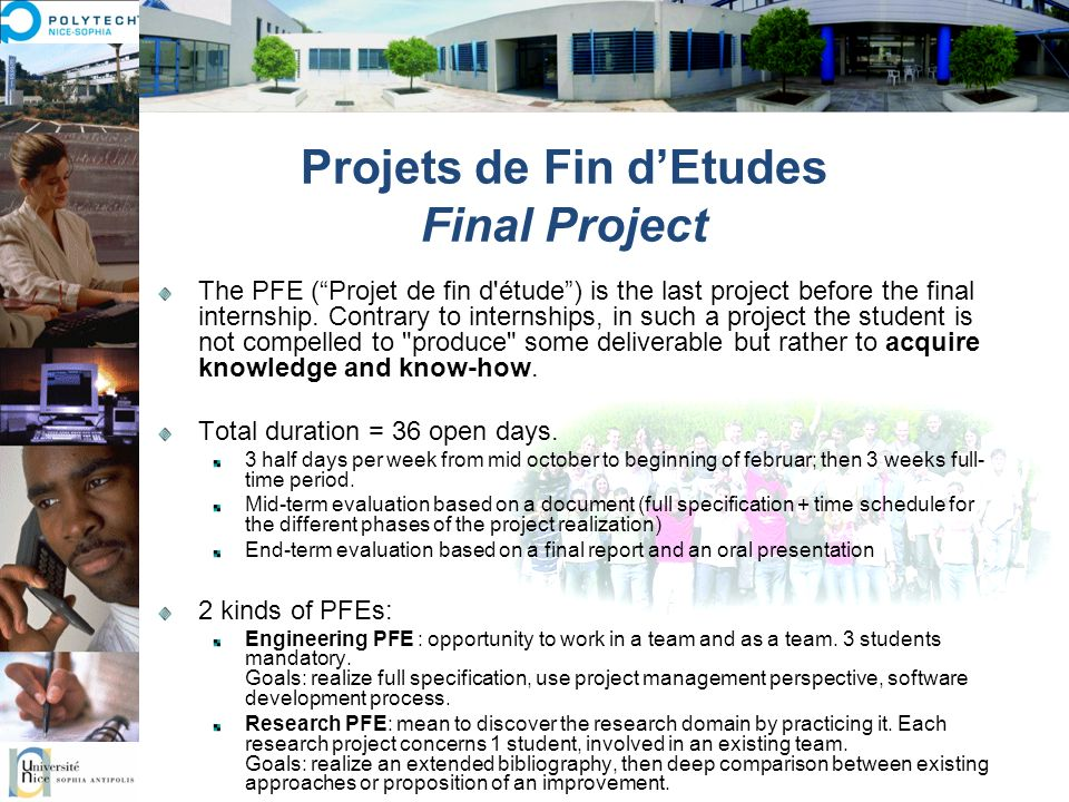 Projets de Fin dEtudes Final Project The PFE (Projet de fin d'étude) is the last project before the final internship. Contrary to internships, in such
