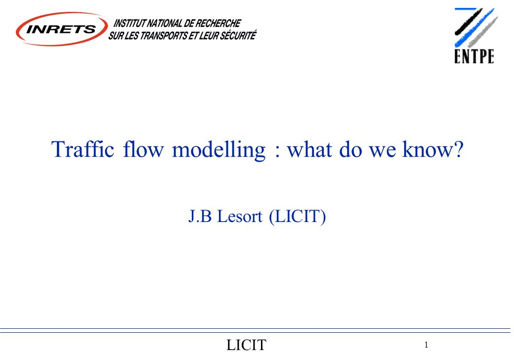 LICIT 1 Traffic flow modelling : what do we know J.B Lesort (LICIT)