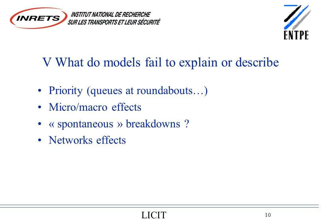 LICIT 10 V What do models fail to explain or describe Priority (queues at roundabouts…) Micro/macro effects « spontaneous » breakdowns .