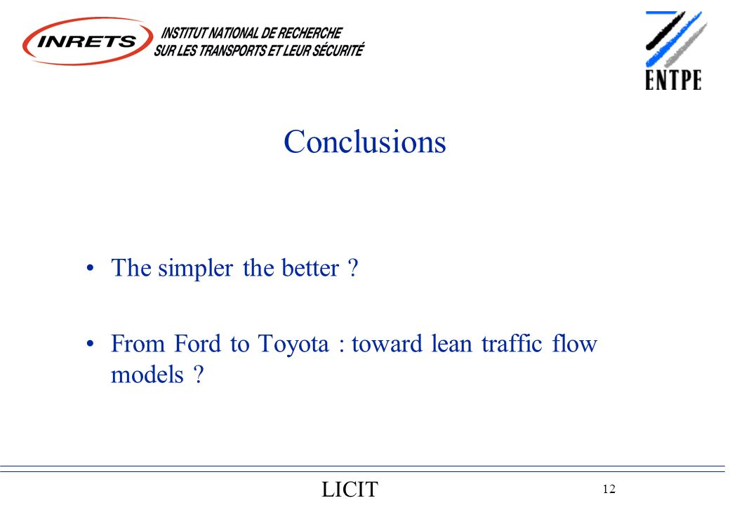LICIT 12 Conclusions The simpler the better ? From Ford to Toyota : toward lean traffic flow models ?