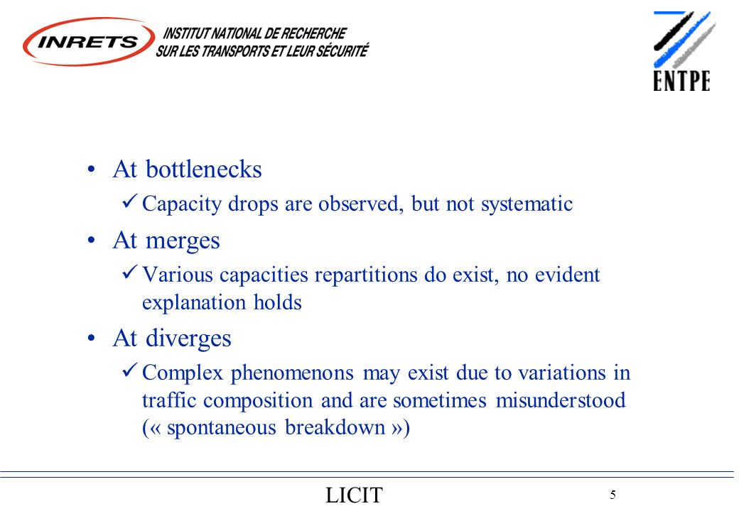 LICIT 5 At bottlenecks Capacity drops are observed, but not systematic At merges Various capacities repartitions do exist, no evident explanation holds At diverges Complex phenomenons may exist due to variations in traffic composition and are sometimes misunderstood (« spontaneous breakdown »)