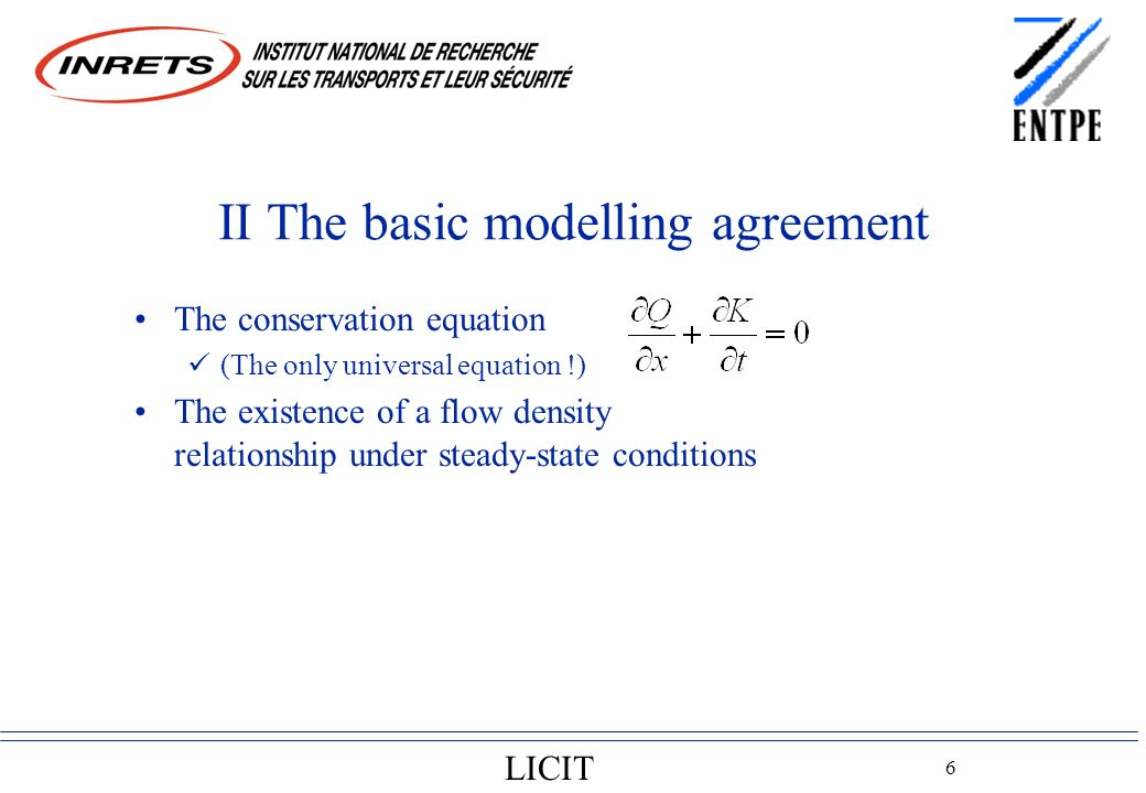 LICIT 6 II The basic modelling agreement The conservation equation (The only universal equation !) The existence of a flow density relationship under steady-state conditions