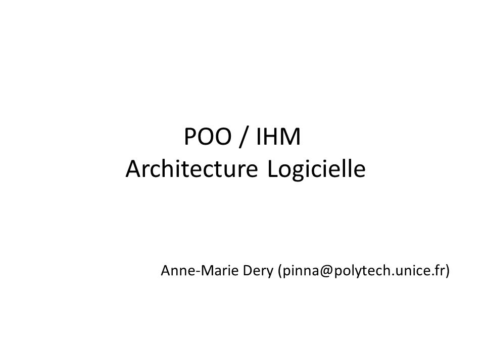POO / IHM Architecture Logicielle Anne-Marie Dery (pinna@polytech.unice.fr)
