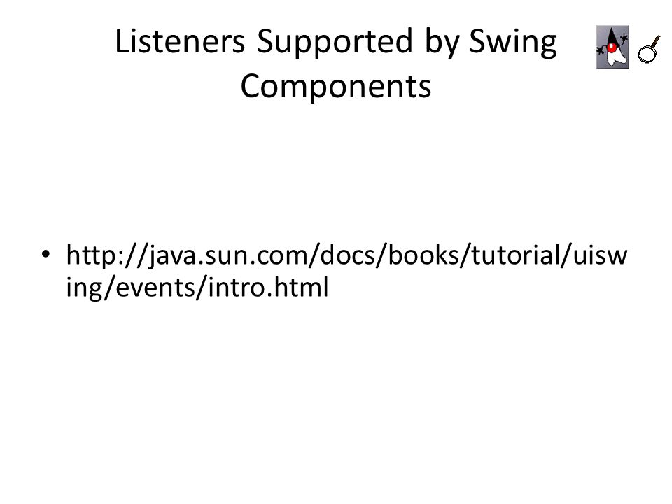 Listeners Supported by Swing Components http://java.sun.com/docs/books/tutorial/uisw ing/events/intro.html
