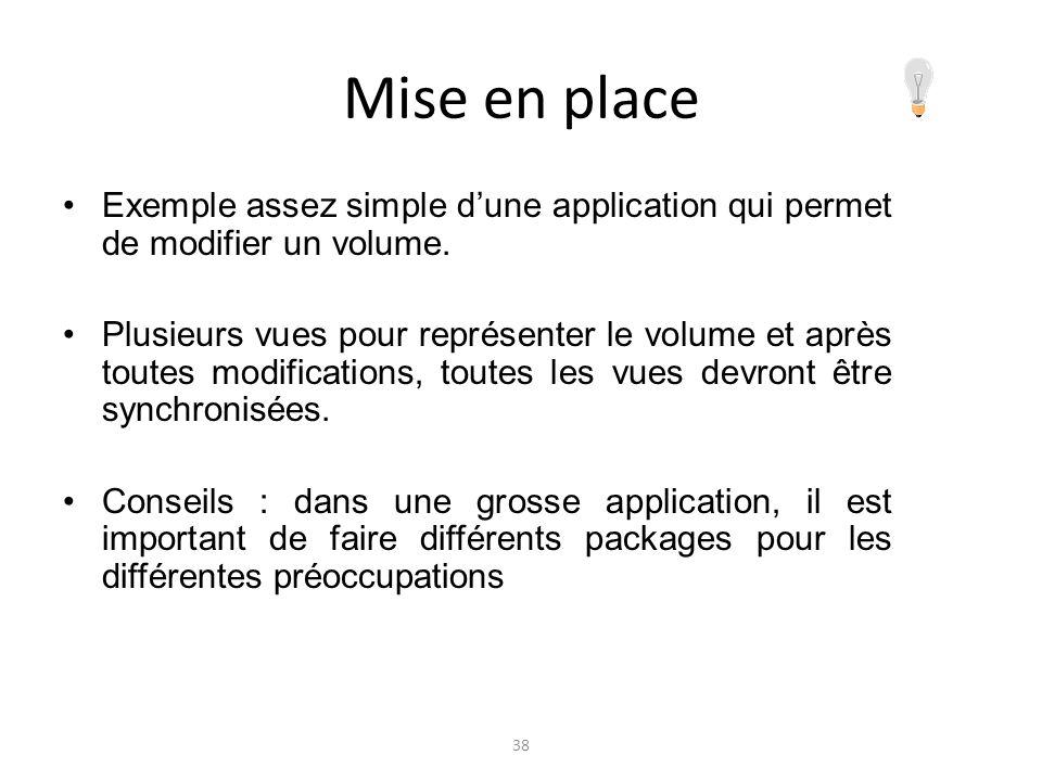 Mise en place Exemple assez simple dune application qui permet de modifier un volume. Plusieurs vues pour représenter le volume et après toutes modifi