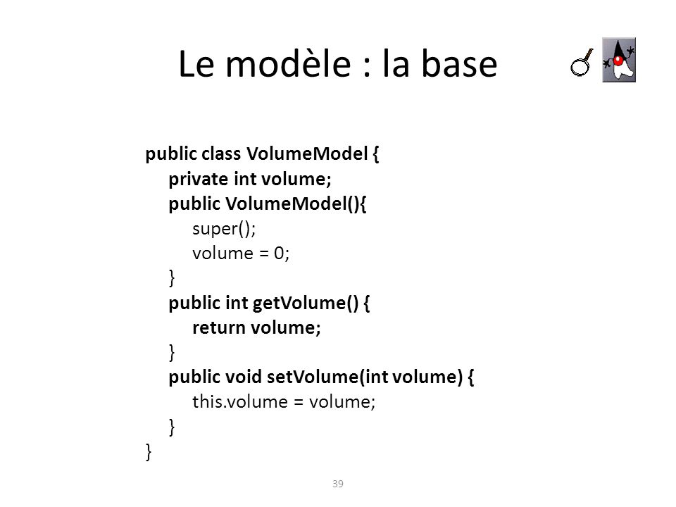 Le modèle : la base 39 public class VolumeModel { private int volume; public VolumeModel(){ super(); volume = 0; } public int getVolume() { return vol