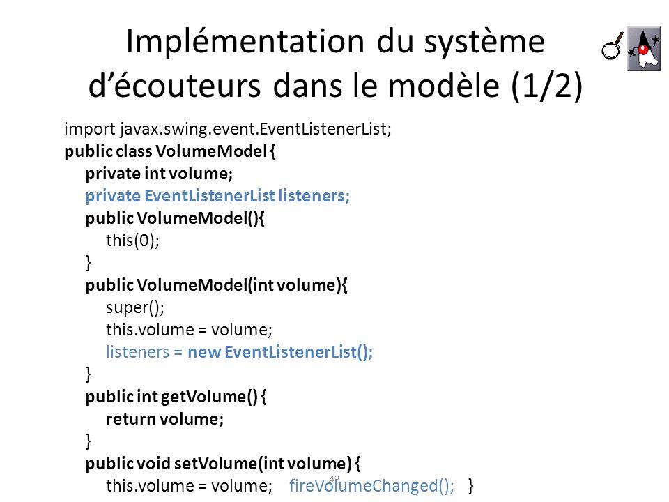 Implémentation du système découteurs dans le modèle (1/2) 42 import javax.swing.event.EventListenerList; public class VolumeModel { private int volume
