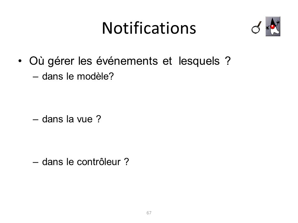 Notifications Où gérer les événements et lesquels ? –dans le modèle? –dans la vue ? –dans le contrôleur ? 67