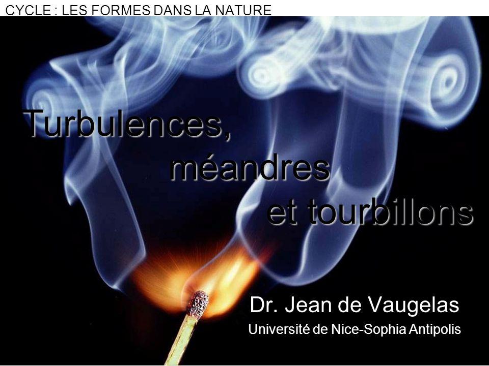 CYCLE : LES FORMES DANS LA NATURE Dr. Jean de Vaugelas Université de Nice-Sophia Antipolis Turbulences,méandres et tourbillons