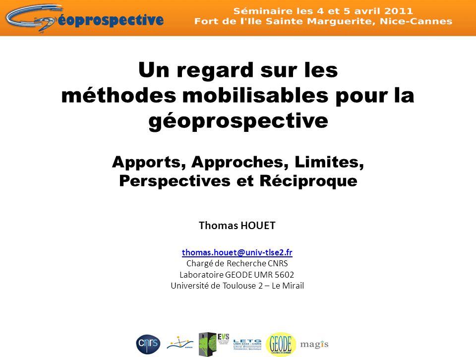 Un regard sur les méthodes mobilisables pour la géoprospective Apports, Approches, Limites, Perspectives et Réciproque Thomas HOUET thomas.houet@univ-