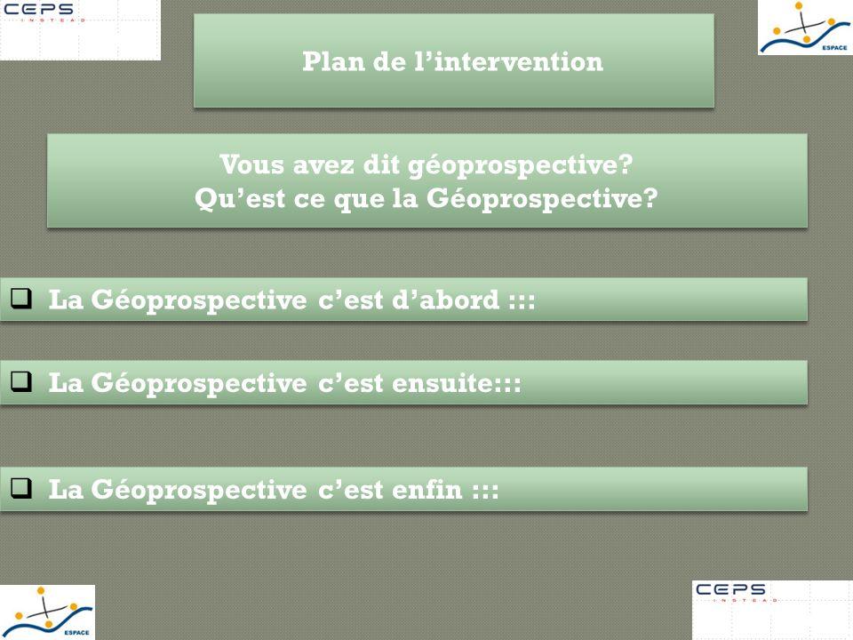 Plan de lintervention La Géoprospective cest dabord ::: La Géoprospective cest ensuite::: La Géoprospective cest enfin ::: Vous avez dit géoprospectiv