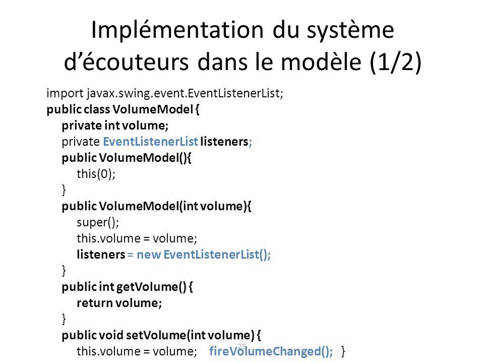 Implémentation du système découteurs dans le modèle (1/2) 25 import javax.swing.event.EventListenerList; public class VolumeModel { private int volume