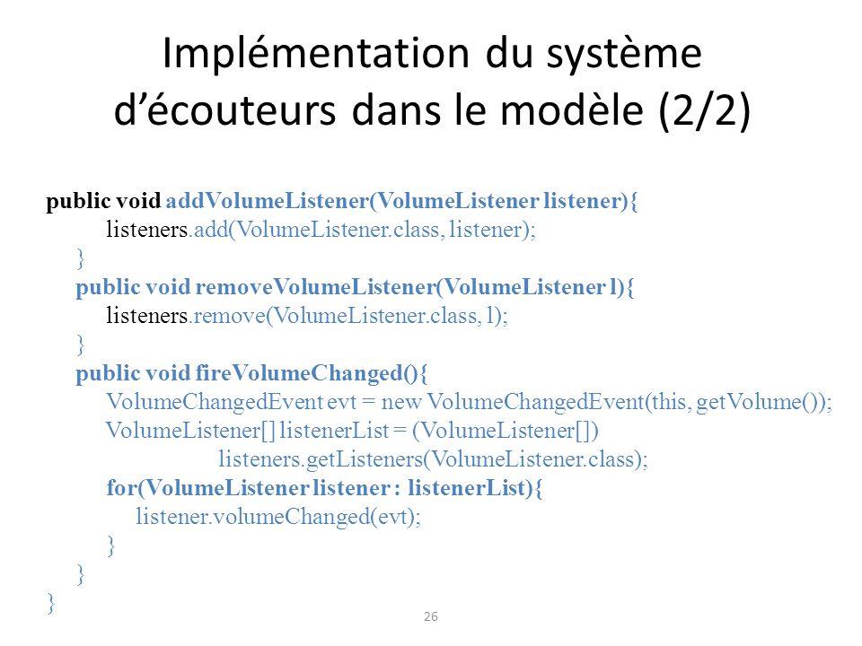 Implémentation du système découteurs dans le modèle (2/2) 26 public void addVolumeListener(VolumeListener listener){ listeners.add(VolumeListener.clas