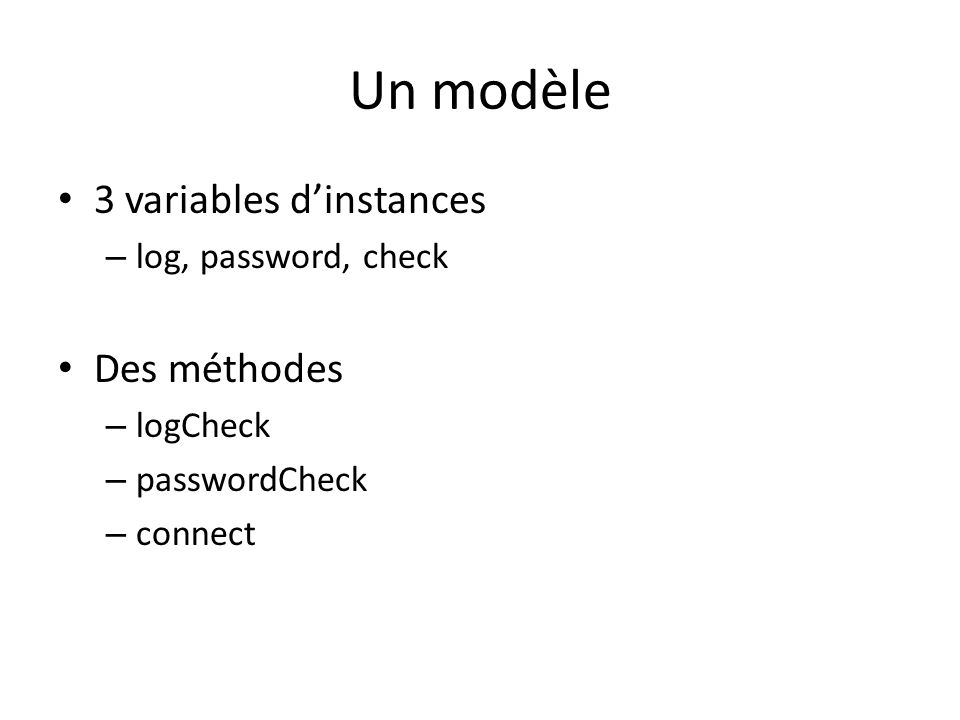 Un modèle 3 variables dinstances – log, password, check Des méthodes – logCheck – passwordCheck – connect