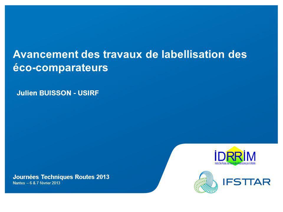 Journées Techniques Routes 2013 Nantes – 6 & 7 février 2013 Avancement des travaux de labellisation des éco-comparateurs Julien BUISSON - USIRF