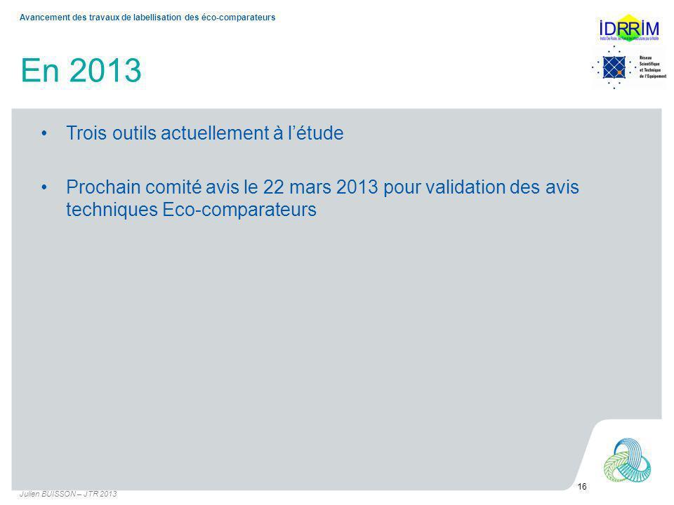 En 2013 Trois outils actuellement à létude Prochain comité avis le 22 mars 2013 pour validation des avis techniques Eco-comparateurs Julien BUISSON – JTR 2013 16 Avancement des travaux de labellisation des éco-comparateurs