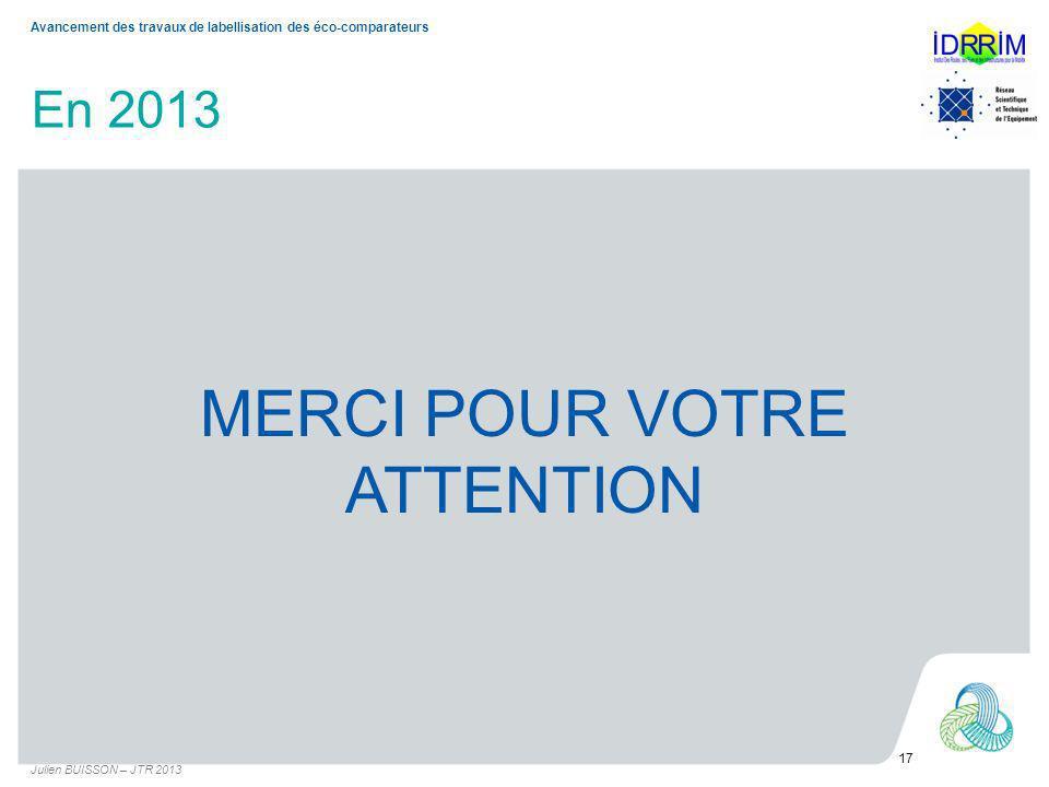 En 2013 MERCI POUR VOTRE ATTENTION Julien BUISSON – JTR 2013 17 Avancement des travaux de labellisation des éco-comparateurs