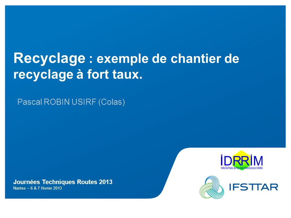 Journées Techniques Routes 2013 Nantes – 6 & 7 février 2013 Recyclage : exemple de chantier de recyclage à fort taux.
