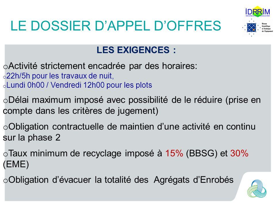 LE DOSSIER DAPPEL DOFFRES LES EXIGENCES : o Activité strictement encadrée par des horaires: o 22h/5h pour les travaux de nuit, o Lundi 0h00 / Vendredi 12h00 pour les plots o Délai maximum imposé avec possibilité de le réduire (prise en compte dans les critères de jugement) o Obligation contractuelle de maintien dune activité en continu sur la phase 2 o Taux minimum de recyclage imposé à 15% (BBSG) et 30% (EME) o Obligation dévacuer la totalité des Agrégats dEnrobés