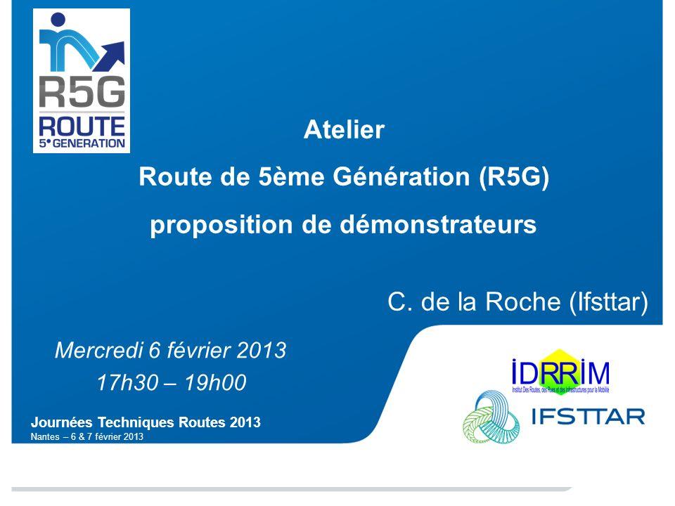 Journées Techniques Routes 2013 Nantes – 6 & 7 février 2013 Atelier Route de 5ème Génération (R5G) proposition de démonstrateurs C. de la Roche (Ifstt