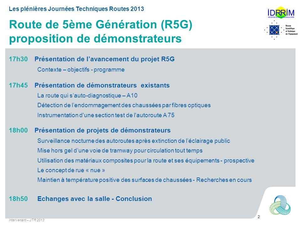 Route de 5ème Génération (R5G) proposition de démonstrateurs Intervenant – JTR 2013 2 Les plénières Journées Techniques Routes 2013 17h30 18h50 Présen